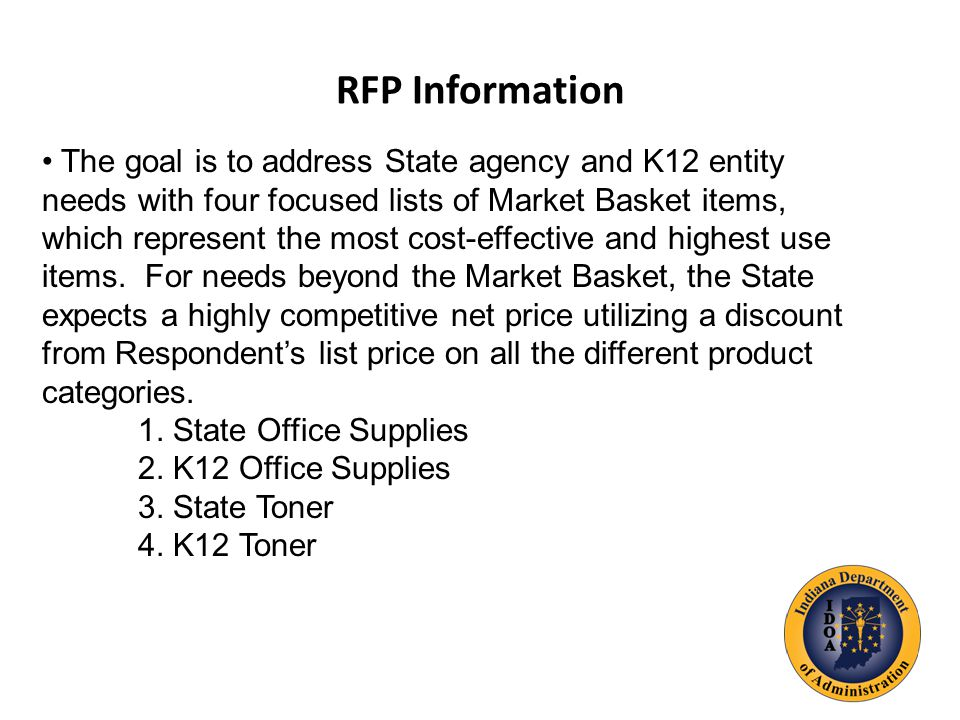 RFP Information The goal is to address State agency and K12 entity needs with four focused lists of Market Basket items, which represent the most cost-effective and highest use items.