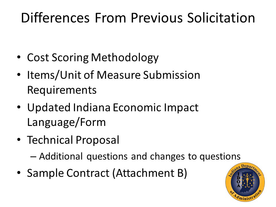 Differences From Previous Solicitation Cost Scoring Methodology Items/Unit of Measure Submission Requirements Updated Indiana Economic Impact Language/Form Technical Proposal – Additional questions and changes to questions Sample Contract (Attachment B)