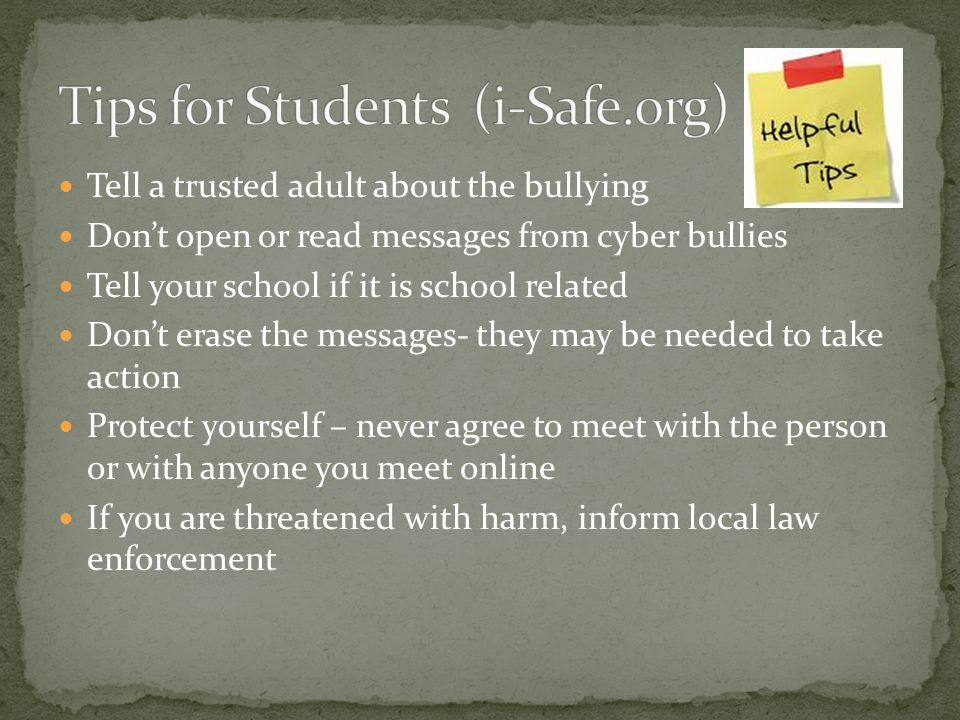 Tell a trusted adult about the bullying Don't open or read messages from cyber bullies Tell your school if it is school related Don't erase the messages- they may be needed to take action Protect yourself – never agree to meet with the person or with anyone you meet online If you are threatened with harm, inform local law enforcement