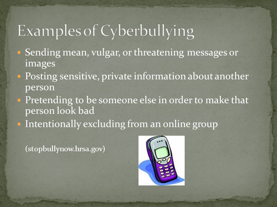 Sending mean, vulgar, or threatening messages or images Posting sensitive, private information about another person Pretending to be someone else in order to make that person look bad Intentionally excluding from an online group (stopbullynow.hrsa.gov)