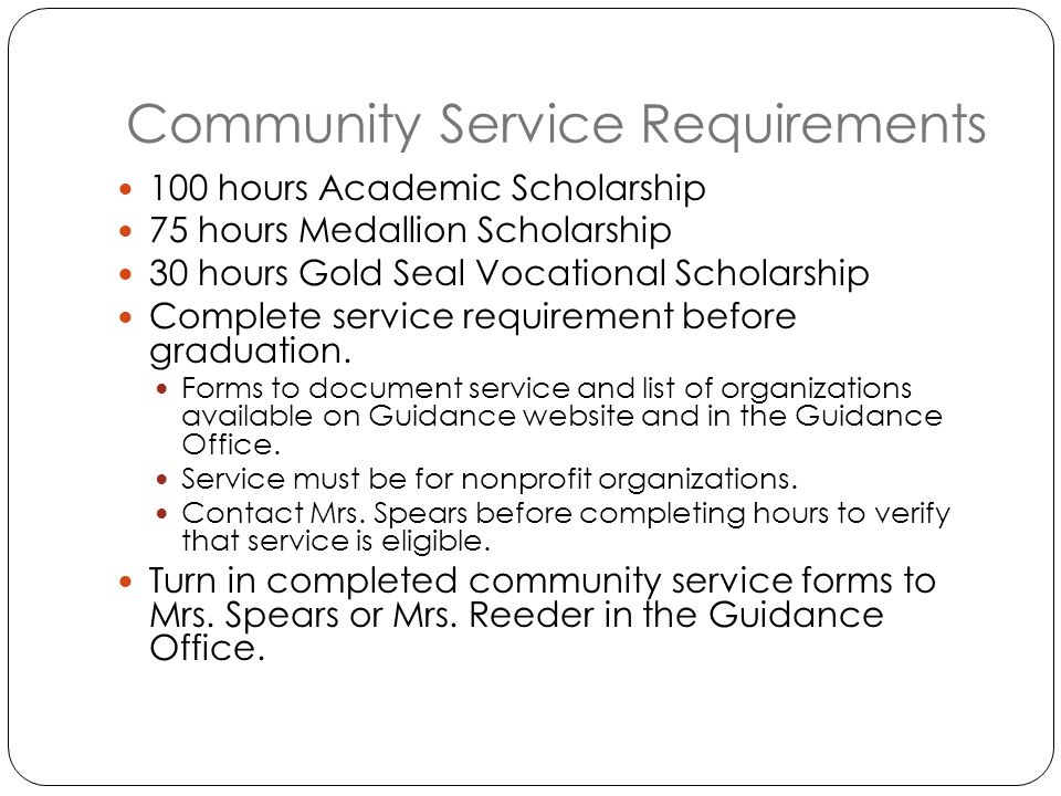 Community Service Requirements 100 hours Academic Scholarship 75 hours Medallion Scholarship 30 hours Gold Seal Vocational Scholarship Complete service requirement before graduation.