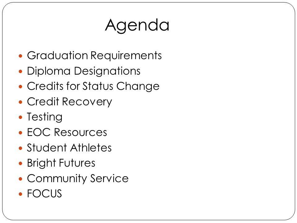 Agenda Graduation Requirements Diploma Designations Credits for Status Change Credit Recovery Testing EOC Resources Student Athletes Bright Futures Community Service FOCUS