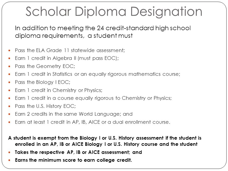 Scholar Diploma Designation In addition to meeting the 24 credit-standard high school diploma requirements, a student must Pass the ELA Grade 11 statewide assessment; Earn 1 credit in Algebra II (must pass EOC); Pass the Geometry EOC; Earn 1 credit in Statistics or an equally rigorous mathematics course; Pass the Biology I EOC; Earn 1 credit in Chemistry or Physics; Earn 1 credit in a course equally rigorous to Chemistry or Physics; Pass the U.S.