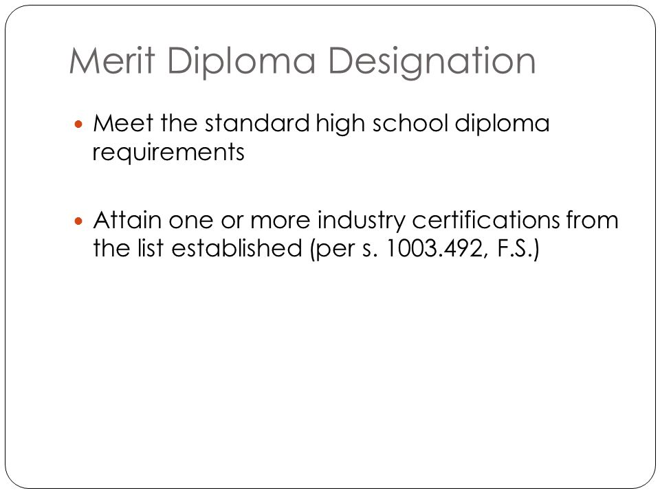 Merit Diploma Designation Meet the standard high school diploma requirements Attain one or more industry certifications from the list established (per s.