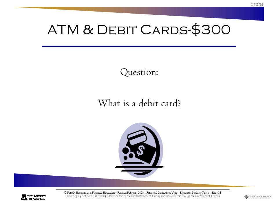 1.7.2.G2 © Family Economics & Financial Education – Revised February 2008 – Financial Institutions Unit – Electronic Banking Trivia – Slide 16 Funded by a grant from Take Charge America, Inc.