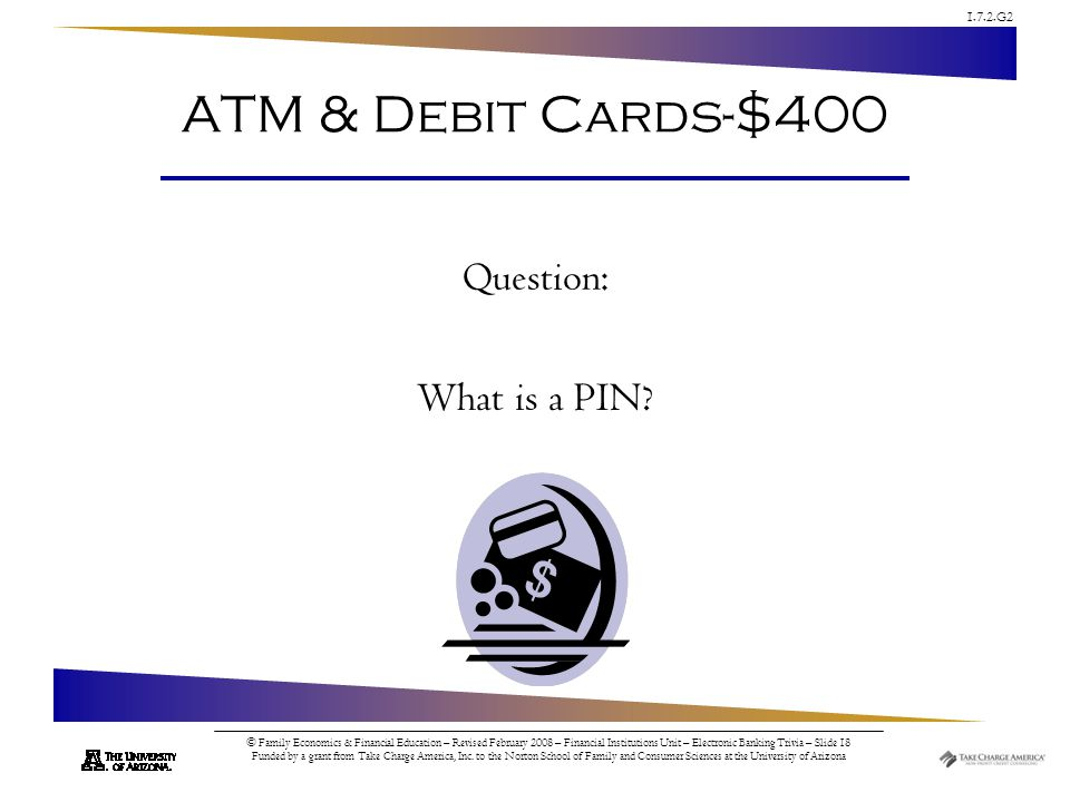 1.7.2.G2 © Family Economics & Financial Education – Revised February 2008 – Financial Institutions Unit – Electronic Banking Trivia – Slide 18 Funded by a grant from Take Charge America, Inc.