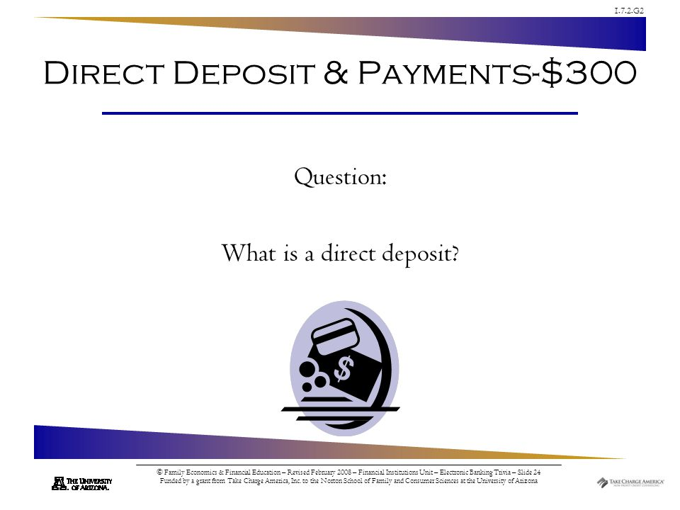 1.7.2.G2 © Family Economics & Financial Education – Revised February 2008 – Financial Institutions Unit – Electronic Banking Trivia – Slide 24 Funded by a grant from Take Charge America, Inc.