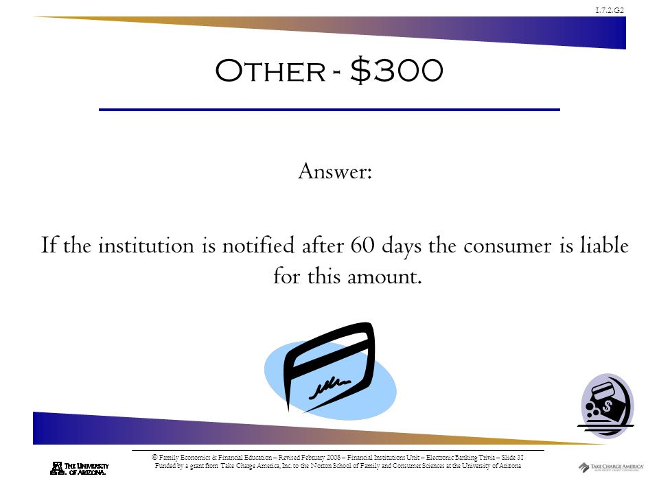 1.7.2.G2 © Family Economics & Financial Education – Revised February 2008 – Financial Institutions Unit – Electronic Banking Trivia – Slide 31 Funded by a grant from Take Charge America, Inc.