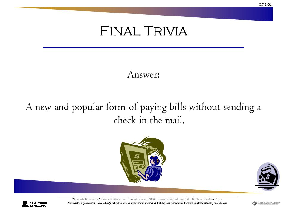 1.7.2.G2 © Family Economics & Financial Education – Revised February 2008 – Financial Institutions Unit – Electronic Banking Trivia Funded by a grant from Take Charge America, Inc.
