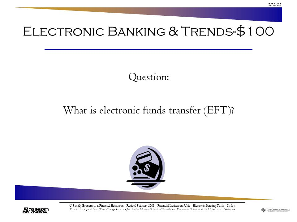 1.7.2.G2 © Family Economics & Financial Education – Revised February 2008 – Financial Institutions Unit – Electronic Banking Trivia – Slide 4 Funded by a grant from Take Charge America, Inc.
