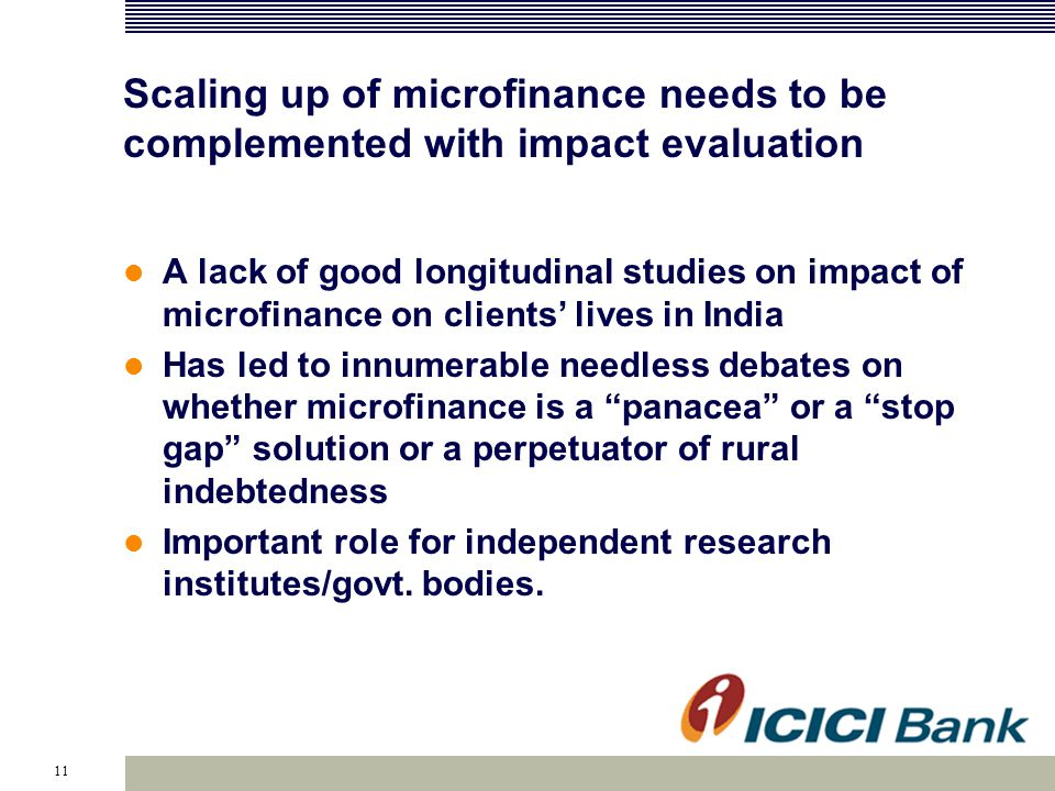 11 Scaling up of microfinance needs to be complemented with impact evaluation A lack of good longitudinal studies on impact of microfinance on clients' lives in India Has led to innumerable needless debates on whether microfinance is a panacea or a stop gap solution or a perpetuator of rural indebtedness Important role for independent research institutes/govt.
