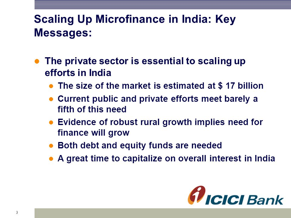 3 Scaling Up Microfinance in India: Key Messages: The private sector is essential to scaling up efforts in India The size of the market is estimated at $ 17 billion Current public and private efforts meet barely a fifth of this need Evidence of robust rural growth implies need for finance will grow Both debt and equity funds are needed A great time to capitalize on overall interest in India