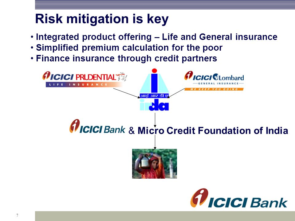 7 Risk mitigation is key & Micro Credit Foundation of India Integrated product offering – Life and General insurance Simplified premium calculation for the poor Finance insurance through credit partners