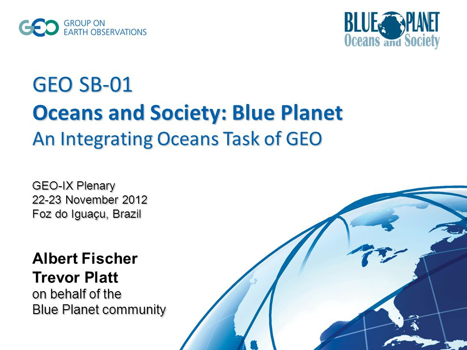 GEO SB-01 Oceans and Society: Blue Planet An Integrating Oceans Task of GEO GEO-IX Plenary November 2012 Foz do Iguaçu, Brazil on behalf of the Blue Planet community GEO SB-01 Oceans and Society: Blue Planet An Integrating Oceans Task of GEO GEO-IX Plenary November 2012 Foz do Iguaçu, Brazil Albert Fischer Trevor Platt on behalf of the Blue Planet community