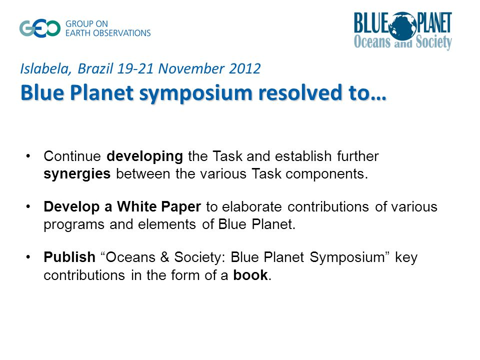 Islabela, Brazil November 2012 Blue Planet symposium resolved to… Continue developing the Task and establish further synergies between the various Task components.