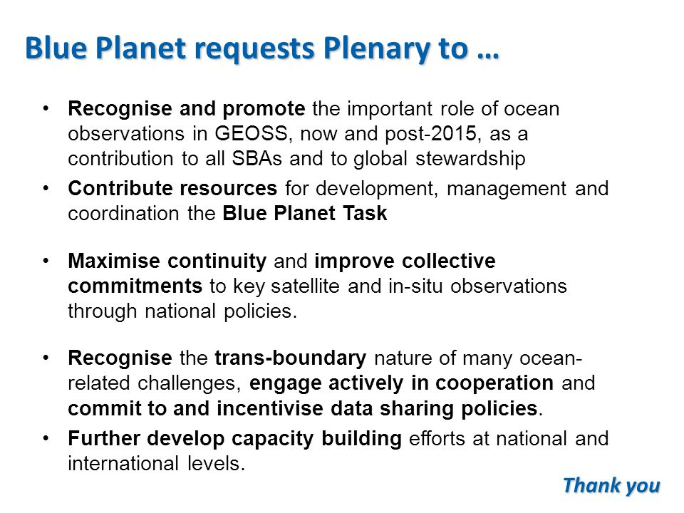 Blue Planet requests Plenary to … Recognise and promote the important role of ocean observations in GEOSS, now and post-2015, as a contribution to all SBAs and to global stewardship Contribute resources for development, management and coordination the Blue Planet Task Maximise continuity and improve collective commitments to key satellite and in-situ observations through national policies.