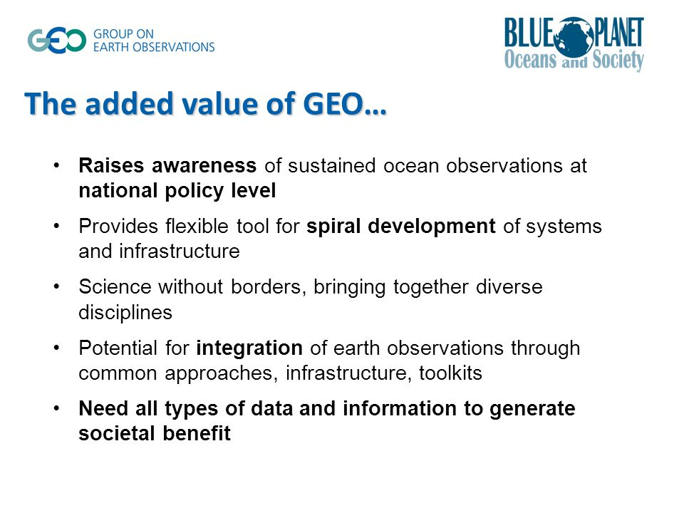 Raises awareness of sustained ocean observations at national policy level Provides flexible tool for spiral development of systems and infrastructure Science without borders, bringing together diverse disciplines Potential for integration of earth observations through common approaches, infrastructure, toolkits Need all types of data and information to generate societal benefit The added value of GEO…