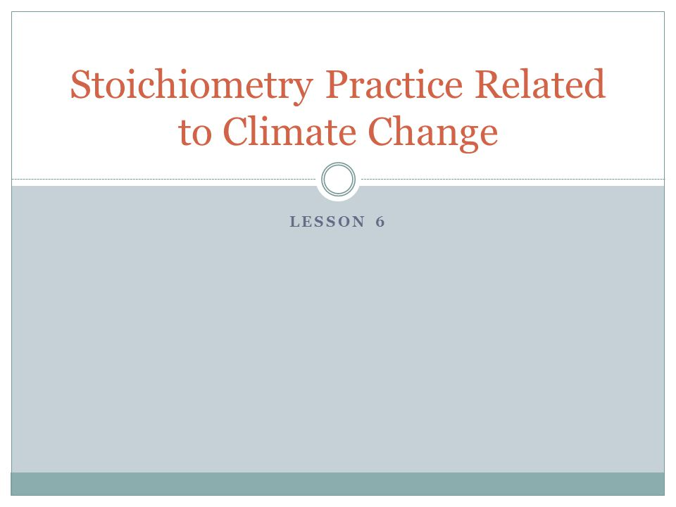 LESSON 6 Stoichiometry Practice Related to Climate Change
