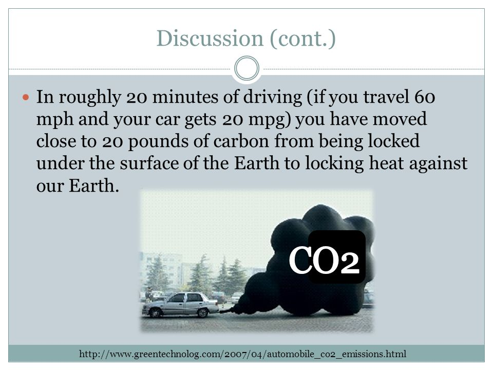 Discussion (cont.) In roughly 20 minutes of driving (if you travel 60 mph and your car gets 20 mpg) you have moved close to 20 pounds of carbon from being locked under the surface of the Earth to locking heat against our Earth.