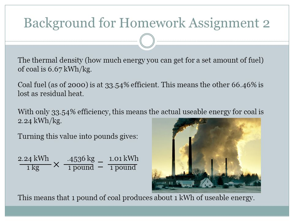 Background for Homework Assignment 2 The thermal density (how much energy you can get for a set amount of fuel) of coal is 6.67 kWh/kg.