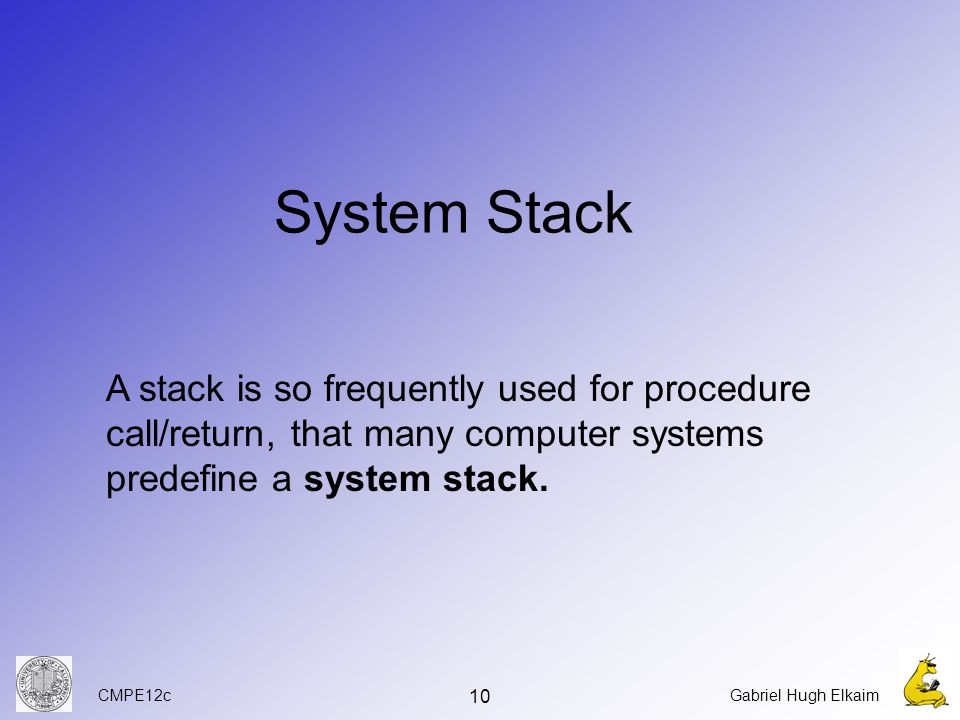 CMPE12cGabriel Hugh Elkaim 10 System Stack A stack is so frequently used for procedure call/return, that many computer systems predefine a system stack.
