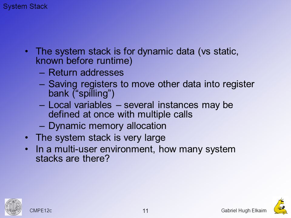 CMPE12cGabriel Hugh Elkaim 11 The system stack is for dynamic data (vs static, known before runtime) –Return addresses –Saving registers to move other data into register bank ( spilling ) –Local variables – several instances may be defined at once with multiple calls –Dynamic memory allocation The system stack is very large In a multi-user environment, how many system stacks are there.