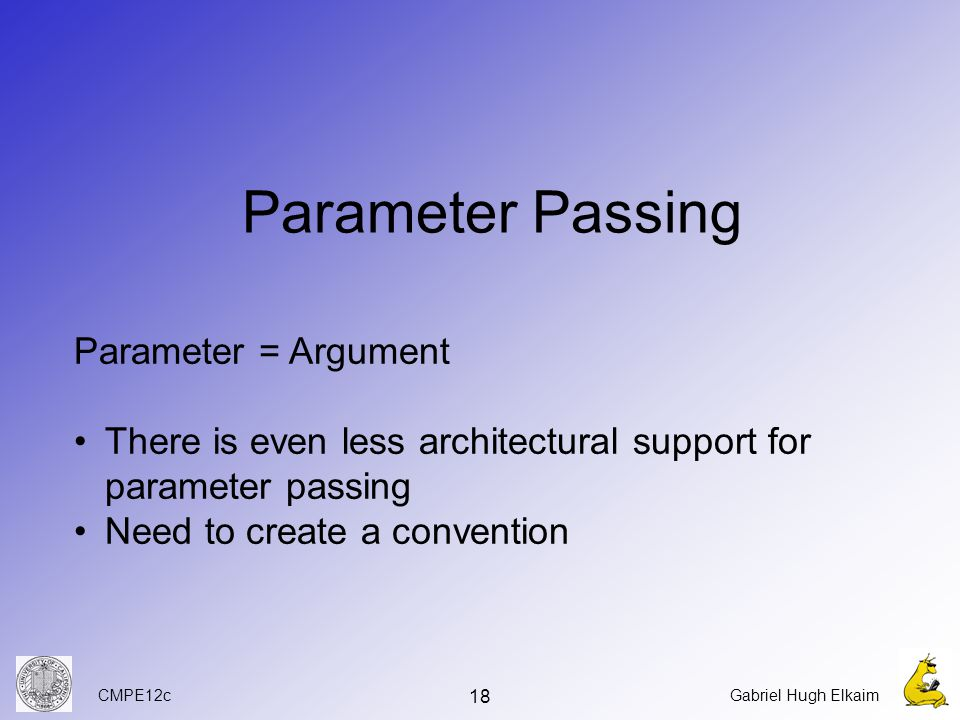 CMPE12cGabriel Hugh Elkaim 18 Parameter Passing Parameter = Argument There is even less architectural support for parameter passing Need to create a convention