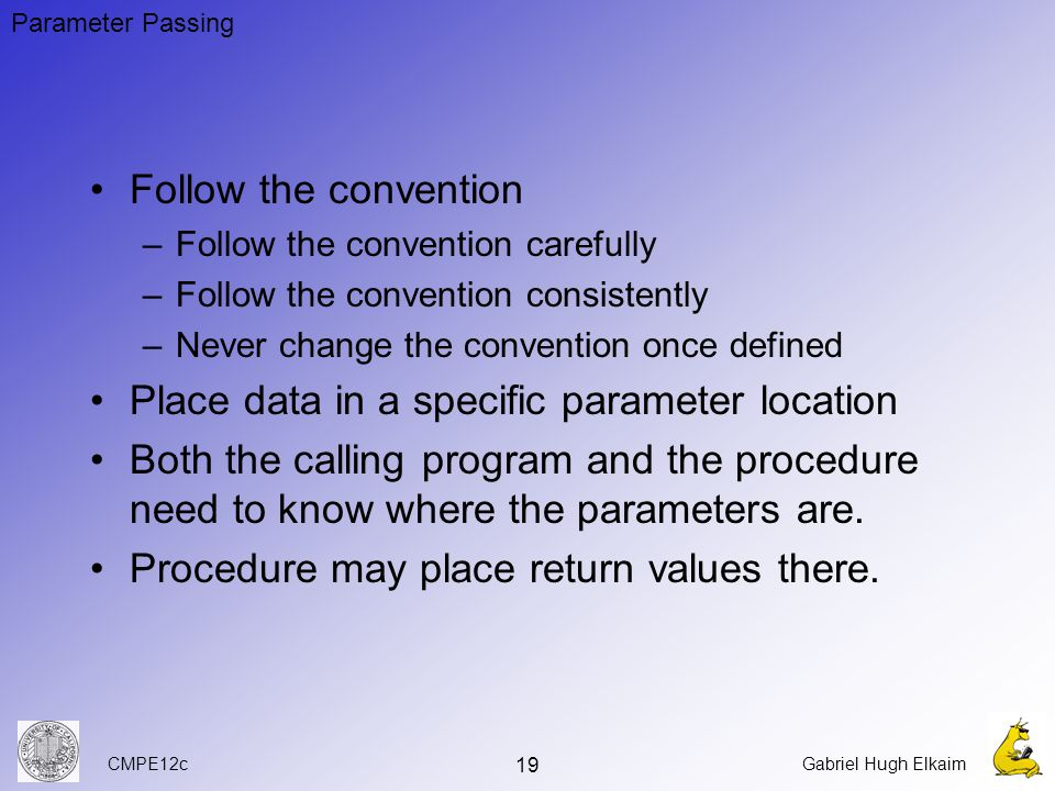 CMPE12cGabriel Hugh Elkaim 19 Follow the convention –Follow the convention carefully –Follow the convention consistently –Never change the convention once defined Place data in a specific parameter location Both the calling program and the procedure need to know where the parameters are.