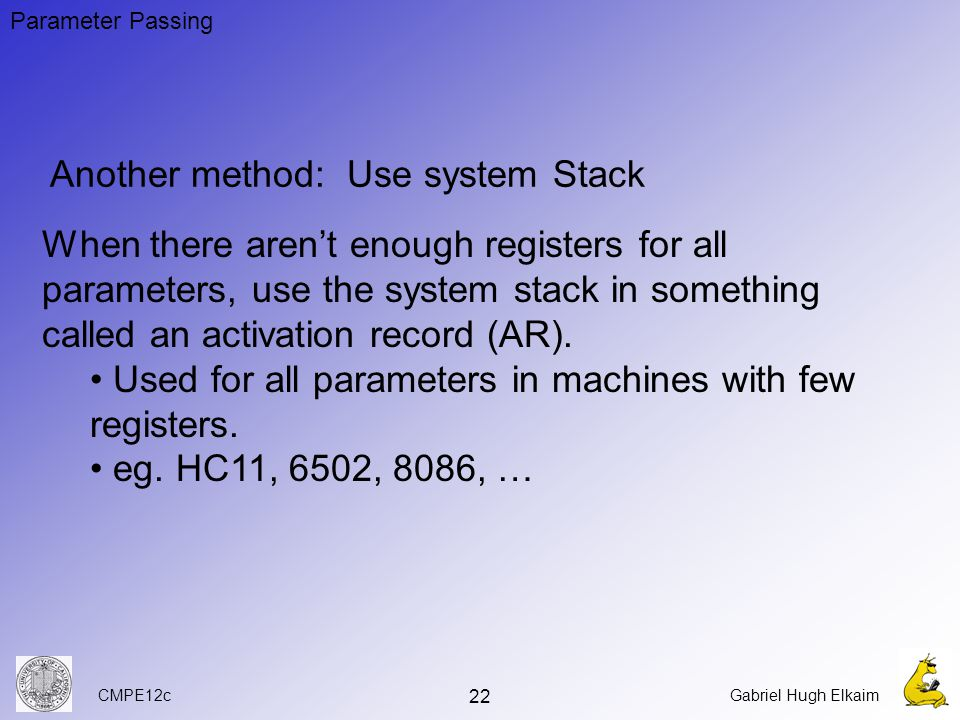 CMPE12cGabriel Hugh Elkaim 22 Another method: Use system Stack When there aren't enough registers for all parameters, use the system stack in something called an activation record (AR).