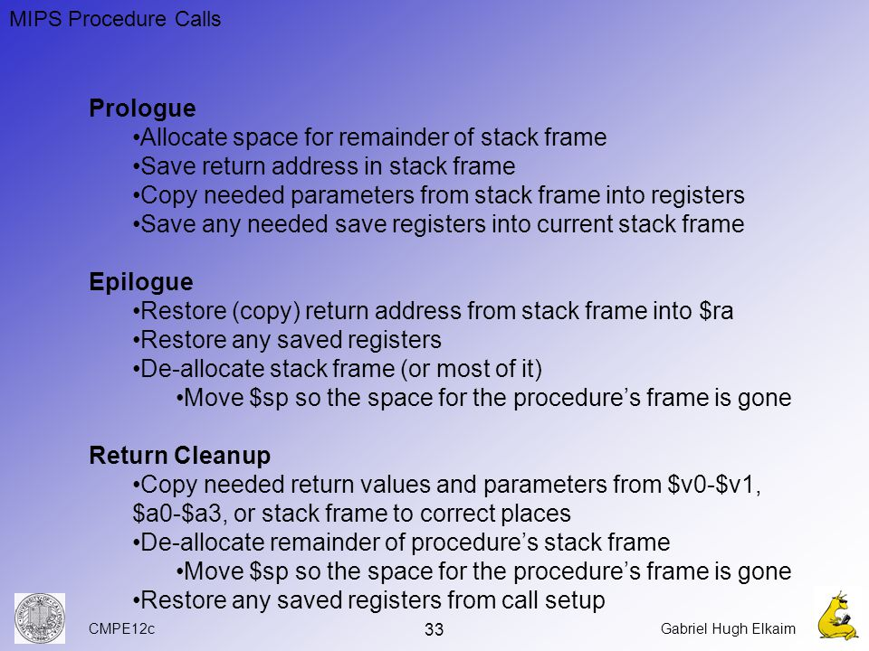 CMPE12cGabriel Hugh Elkaim 33 Prologue Allocate space for remainder of stack frame Save return address in stack frame Copy needed parameters from stack frame into registers Save any needed save registers into current stack frame Epilogue Restore (copy) return address from stack frame into $ra Restore any saved registers De-allocate stack frame (or most of it) Move $sp so the space for the procedure's frame is gone Return Cleanup Copy needed return values and parameters from $v0-$v1, $a0-$a3, or stack frame to correct places De-allocate remainder of procedure's stack frame Move $sp so the space for the procedure's frame is gone Restore any saved registers from call setup MIPS Procedure Calls