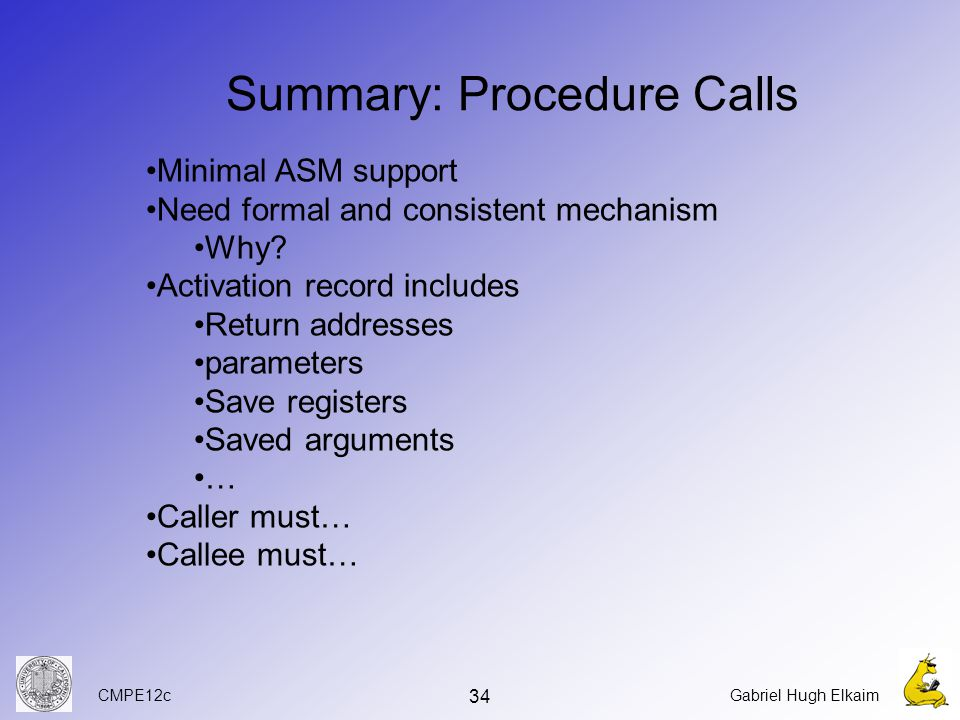 CMPE12cGabriel Hugh Elkaim 34 Summary: Procedure Calls Minimal ASM support Need formal and consistent mechanism Why.