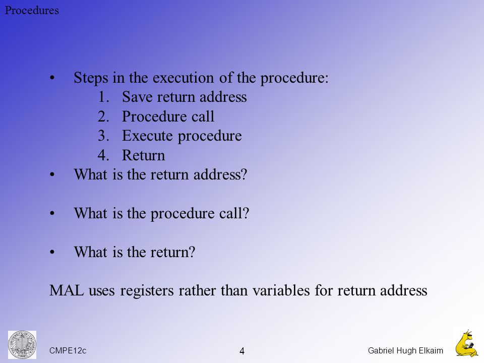 CMPE12cGabriel Hugh Elkaim 4 Procedures Steps in the execution of the procedure: 1.Save return address 2.Procedure call 3.Execute procedure 4.Return What is the return address.