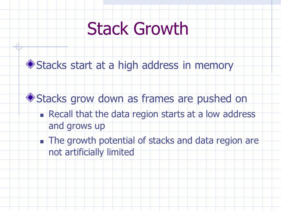 Stack Growth Stacks start at a high address in memory Stacks grow down as frames are pushed on Recall that the data region starts at a low address and grows up The growth potential of stacks and data region are not artificially limited