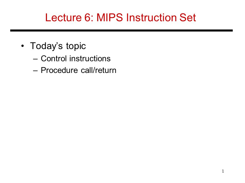 Lecture 6: MIPS Instruction Set Today's topic –Control instructions –Procedure call/return 1