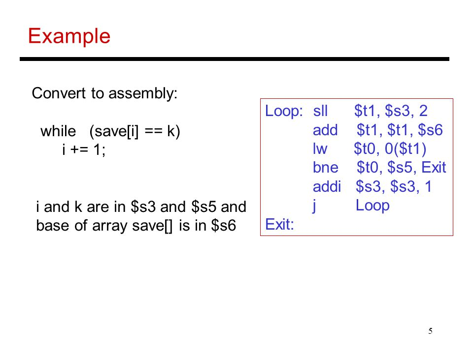 5 Example Convert to assembly: while (save[i] == k) i += 1; i and k are in $s3 and $s5 and base of array save[] is in $s6 Loop: sll $t1, $s3, 2 add $t1, $t1, $s6 lw $t0, 0($t1) bne $t0, $s5, Exit addi $s3, $s3, 1 j Loop Exit: