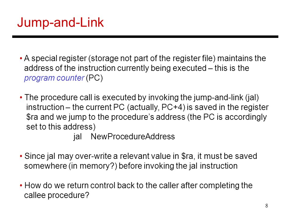 8 Jump-and-Link A special register (storage not part of the register file) maintains the address of the instruction currently being executed – this is the program counter (PC) The procedure call is executed by invoking the jump-and-link (jal) instruction – the current PC (actually, PC+4) is saved in the register $ra and we jump to the procedure's address (the PC is accordingly set to this address) jal NewProcedureAddress Since jal may over-write a relevant value in $ra, it must be saved somewhere (in memory ) before invoking the jal instruction How do we return control back to the caller after completing the callee procedure