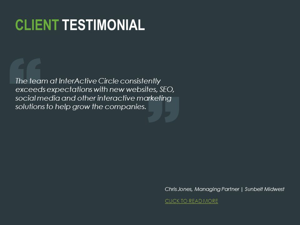 CLIENT TESTIMONIAL The team at InterActive Circle consistently exceeds expectations with new websites, SEO, social media and other interactive marketing solutions to help grow the companies.