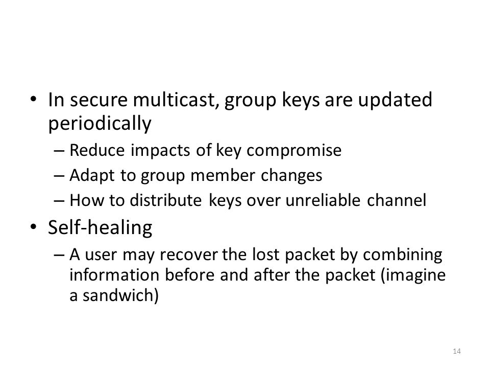 14 In secure multicast, group keys are updated periodically – Reduce impacts of key compromise – Adapt to group member changes – How to distribute keys over unreliable channel Self-healing – A user may recover the lost packet by combining information before and after the packet (imagine a sandwich)
