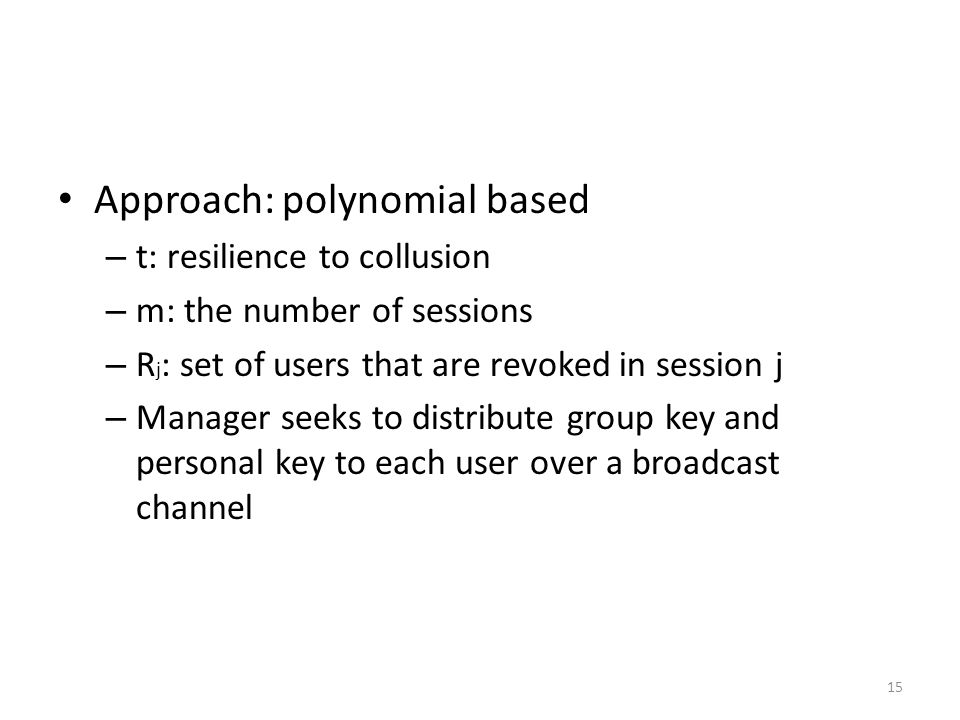 15 Approach: polynomial based – t: resilience to collusion – m: the number of sessions – R j : set of users that are revoked in session j – Manager seeks to distribute group key and personal key to each user over a broadcast channel