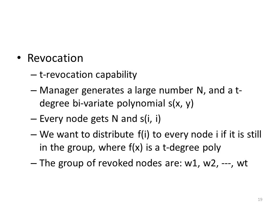 19 Revocation – t-revocation capability – Manager generates a large number N, and a t- degree bi-variate polynomial s(x, y) – Every node gets N and s(i, i) – We want to distribute f(i) to every node i if it is still in the group, where f(x) is a t-degree poly – The group of revoked nodes are: w1, w2, ---, wt