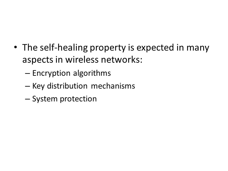 The self-healing property is expected in many aspects in wireless networks: – Encryption algorithms – Key distribution mechanisms – System protection