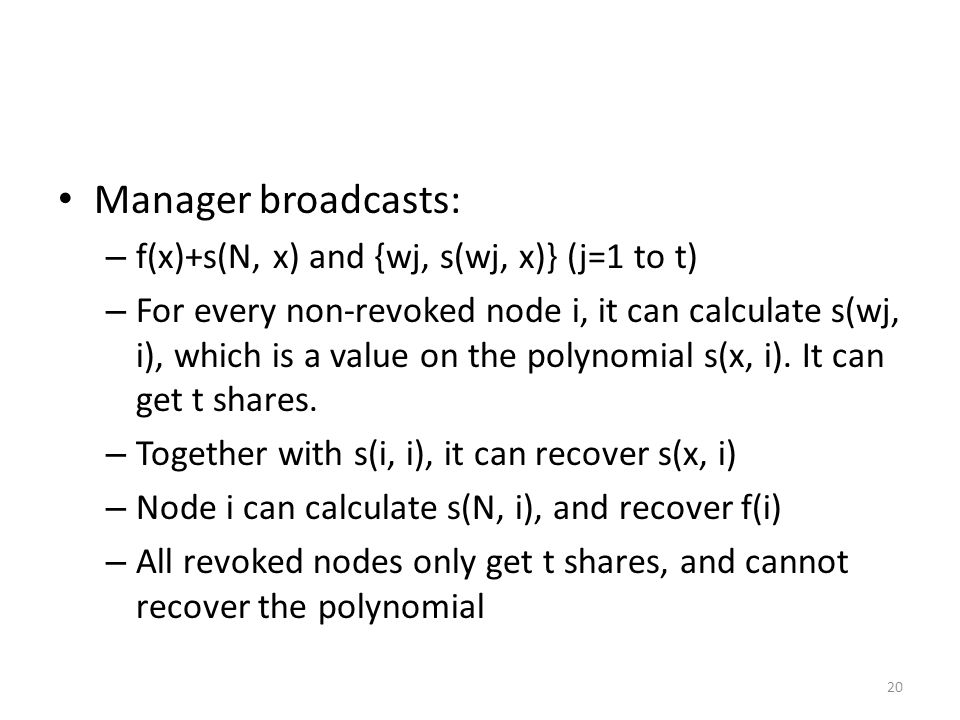 20 Manager broadcasts: – f(x)+s(N, x) and {wj, s(wj, x)} (j=1 to t) – For every non-revoked node i, it can calculate s(wj, i), which is a value on the polynomial s(x, i).