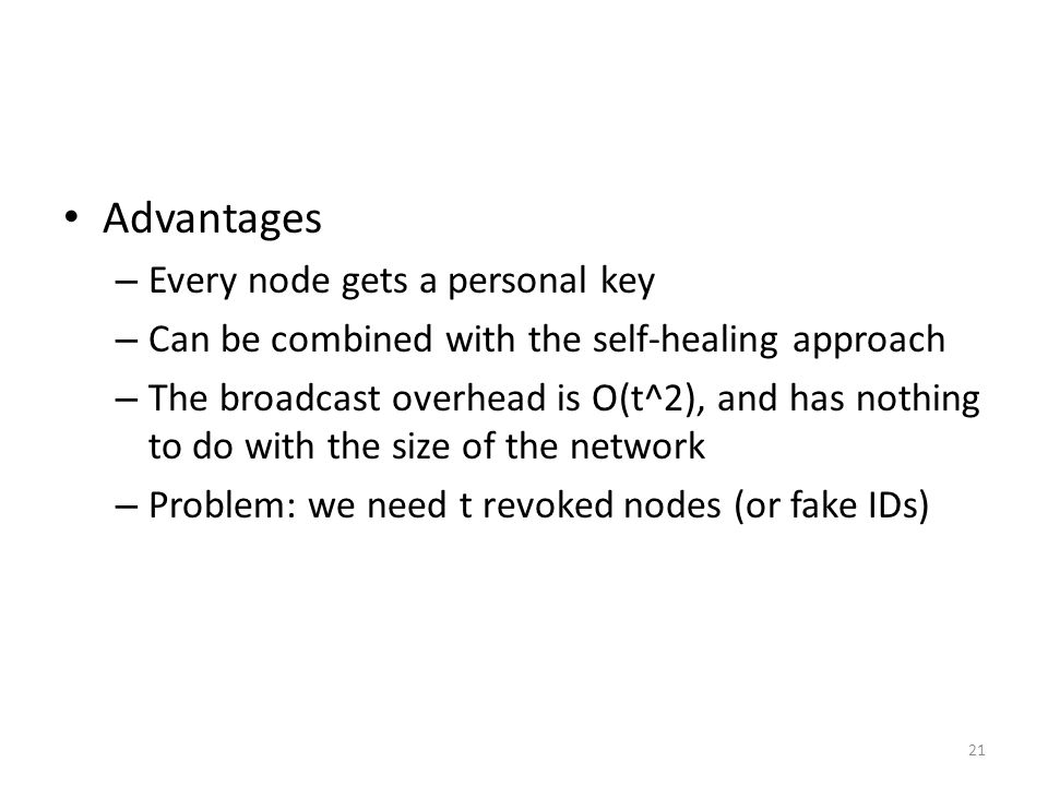 21 Advantages – Every node gets a personal key – Can be combined with the self-healing approach – The broadcast overhead is O(t^2), and has nothing to do with the size of the network – Problem: we need t revoked nodes (or fake IDs)