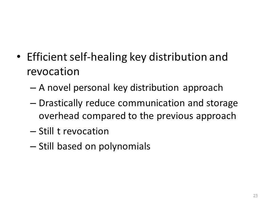 23 Efficient self-healing key distribution and revocation – A novel personal key distribution approach – Drastically reduce communication and storage overhead compared to the previous approach – Still t revocation – Still based on polynomials