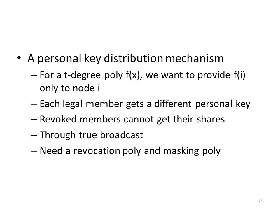 24 A personal key distribution mechanism – For a t-degree poly f(x), we want to provide f(i) only to node i – Each legal member gets a different personal key – Revoked members cannot get their shares – Through true broadcast – Need a revocation poly and masking poly