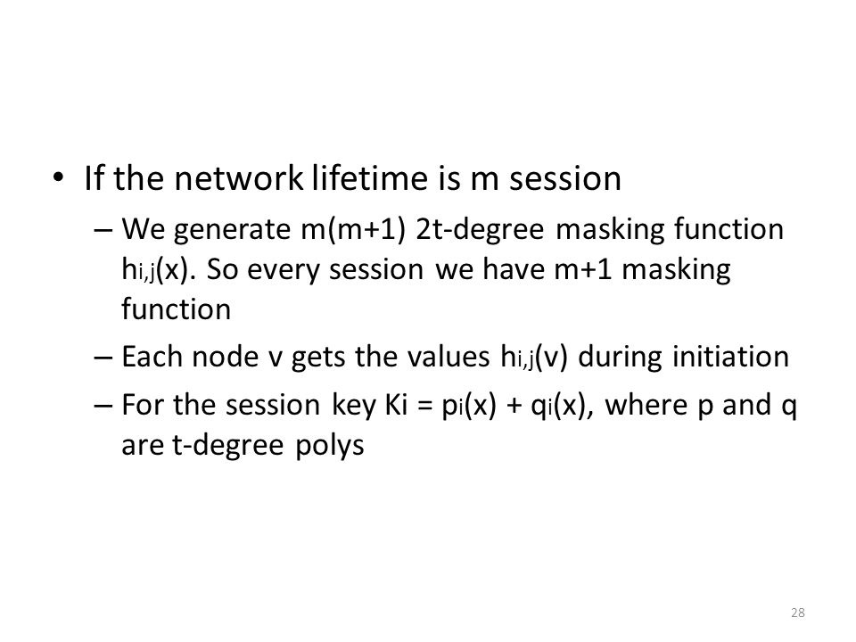 28 If the network lifetime is m session – We generate m(m+1) 2t-degree masking function h i,j (x).