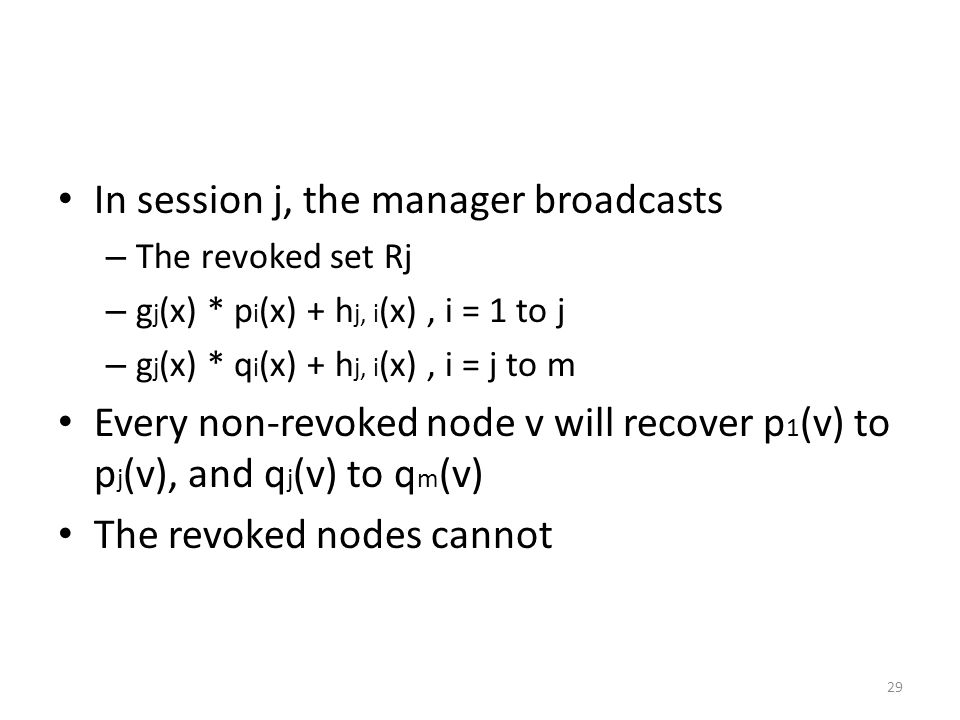 29 In session j, the manager broadcasts – The revoked set Rj – g j (x) * p i (x) + h j, i (x), i = 1 to j – g j (x) * q i (x) + h j, i (x), i = j to m Every non-revoked node v will recover p 1 (v) to p j (v), and q j (v) to q m (v) The revoked nodes cannot