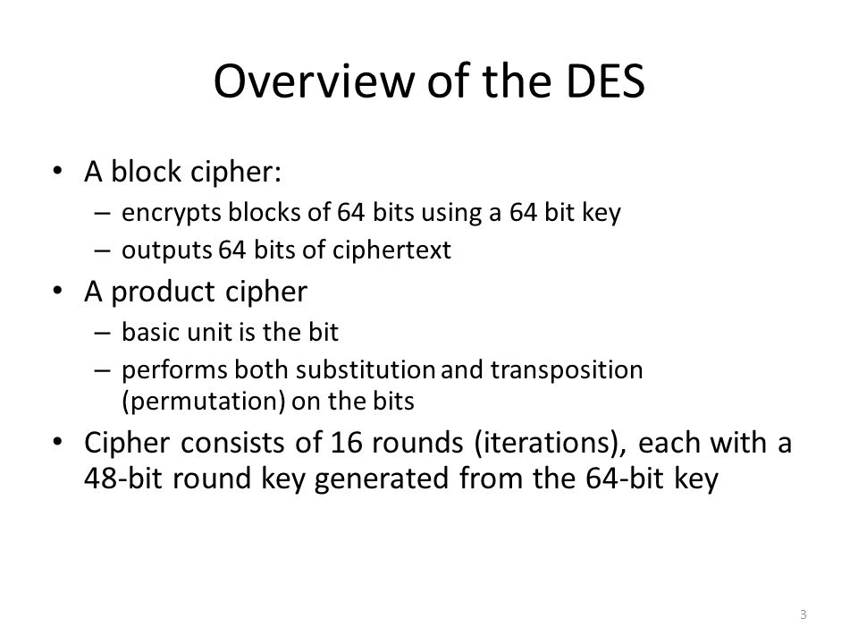 3 Overview of the DES A block cipher: – encrypts blocks of 64 bits using a 64 bit key – outputs 64 bits of ciphertext A product cipher – basic unit is the bit – performs both substitution and transposition (permutation) on the bits Cipher consists of 16 rounds (iterations), each with a 48-bit round key generated from the 64-bit key