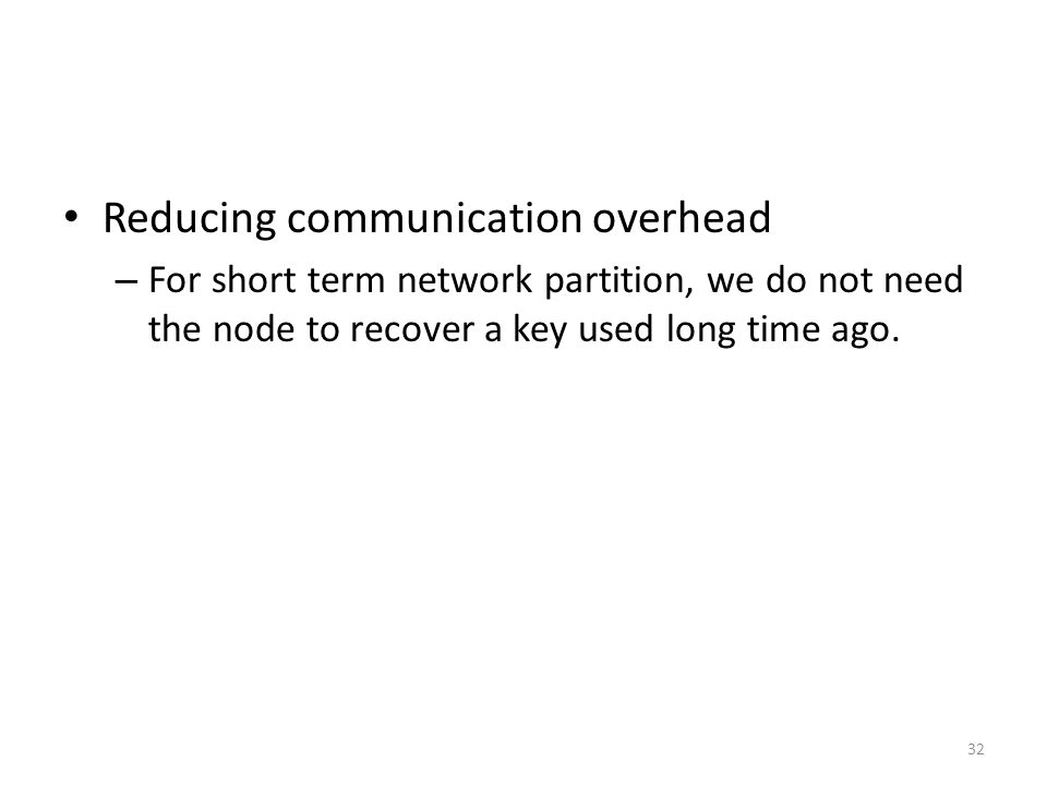 32 Reducing communication overhead – For short term network partition, we do not need the node to recover a key used long time ago.