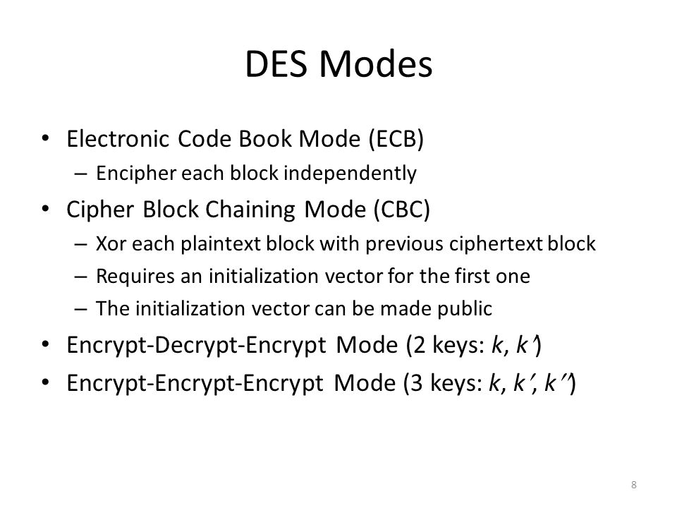 8 DES Modes Electronic Code Book Mode (ECB) – Encipher each block independently Cipher Block Chaining Mode (CBC) – Xor each plaintext block with previous ciphertext block – Requires an initialization vector for the first one – The initialization vector can be made public Encrypt-Decrypt-Encrypt Mode (2 keys: k, k) Encrypt-Encrypt-Encrypt Mode (3 keys: k, k, k  )